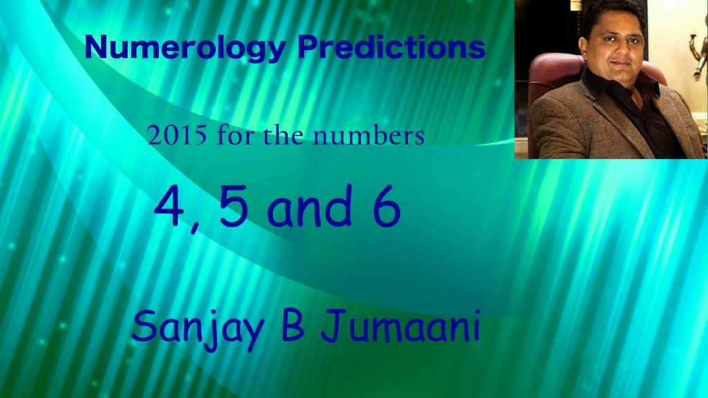 Numerology Predictions 2015 for numbers 4, 5 and 6 by Sanjay B Jumaani