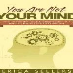 Erica Sellers – You Are Not Your Mind How To Control Yourself